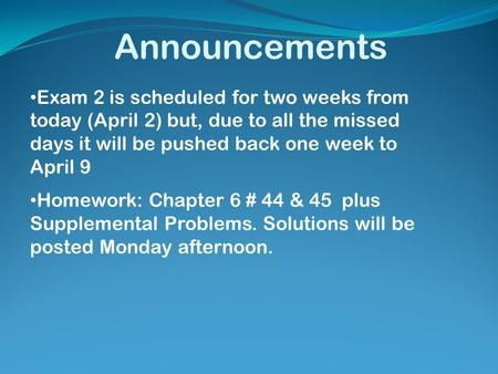 Announcements Exam 2 is scheduled for two weeks from today (April 2) but, due to all the missed days it will be pushed back one week to April 9 Homework: