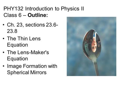 PHY132 Introduction to Physics II Class 6 – Outline: Ch. 23, sections 23.6- 23.8 The Thin Lens Equation The Lens-Maker's Equation Image Formation with.