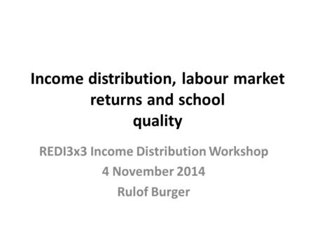Income distribution, labour market returns and school quality REDI3x3 Income Distribution Workshop 4 November 2014 Rulof Burger.