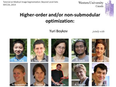 C. Olsson Higher-order and/or non-submodular optimization: Yuri Boykov jointly with Western University Canada O. Veksler Andrew Delong L. Gorelick C. NieuwenhuisE.