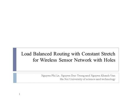 Load Balanced Routing with Constant Stretch for Wireless Sensor Network with Holes Nguyen Phi Le, Nguyen Duc Trong and Nguyen Khanh Van Ha Noi University.