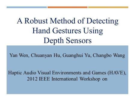 A Robust Method of Detecting Hand Gestures Using Depth Sensors Yan Wen, Chuanyan Hu, Guanghui Yu, Changbo Wang Haptic Audio Visual Environments and Games.