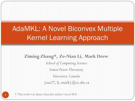 Ziming Zhang*, Ze-Nian Li, Mark Drew School of Computing Science Simon Fraser University Vancouver, Canada {zza27, li, AdaMKL: A Novel.