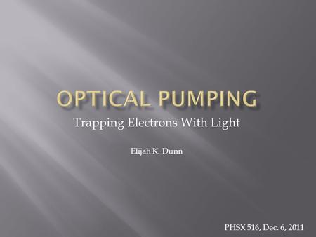 Trapping Electrons With Light Elijah K. Dunn PHSX 516, Dec. 6, 2011.