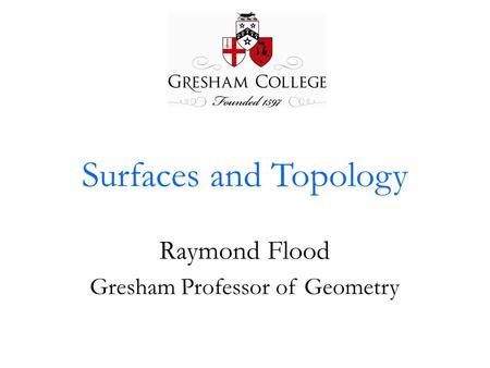 Surfaces and Topology Raymond Flood Gresham Professor of Geometry.