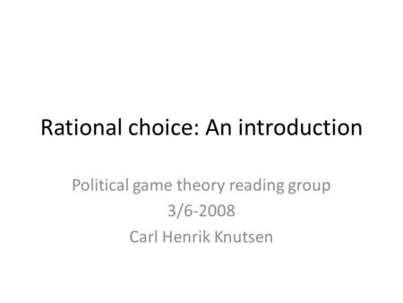 Rational choice: An introduction Political game theory reading group 3/6-2008 Carl Henrik Knutsen.