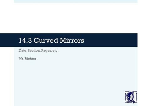 14.3 Curved Mirrors Date, Section, Pages, etc. Mr. Richter.