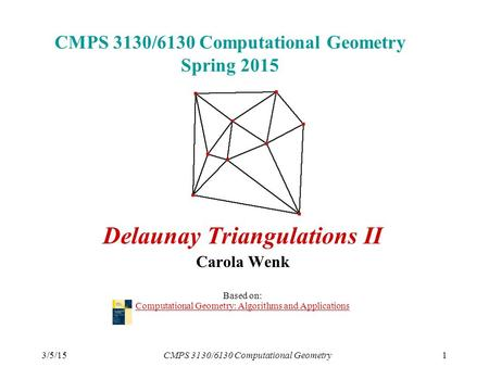3/5/15CMPS 3130/6130 Computational Geometry1 CMPS 3130/6130 Computational Geometry Spring 2015 Delaunay Triangulations II Carola Wenk Based on: Computational.