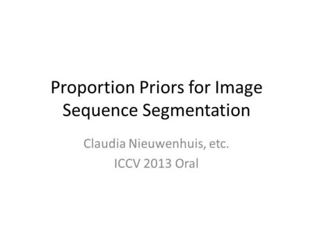 Proportion Priors for Image Sequence Segmentation Claudia Nieuwenhuis, etc. ICCV 2013 Oral.