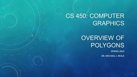 CS 450: COMPUTER GRAPHICS OVERVIEW OF POLYGONS SPRING 2015 DR. MICHAEL J. REALE.