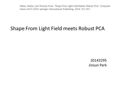 Shape From Light Field meets Robust PCA 20143295 Jinsun Park Heber, Stefan, and Thomas Pock. Shape from Light Field Meets Robust PCA. Computer Vision–ECCV.
