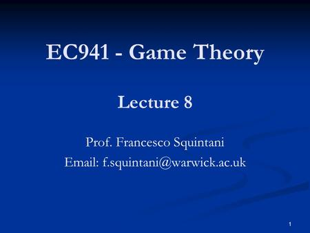 EC941 - Game Theory Prof. Francesco Squintani   Lecture 8 1.