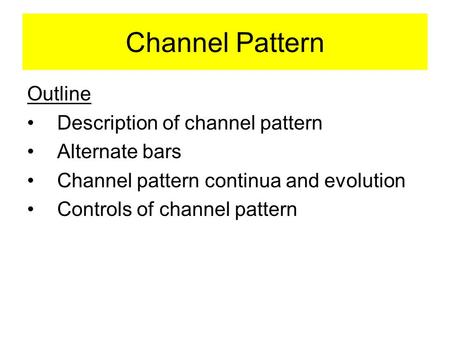 Channel Pattern Outline Description of channel pattern Alternate bars Channel pattern continua and evolution Controls of channel pattern.