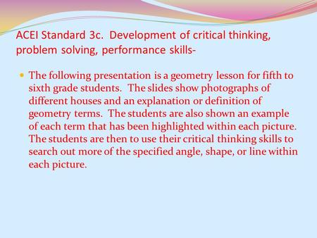 ACEI Standard 3c. Development of critical thinking, problem solving, performance skills- The following presentation is a geometry lesson for fifth to.
