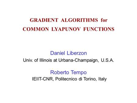 GRADIENT ALGORITHMS for COMMON LYAPUNOV FUNCTIONS Daniel Liberzon Univ. of Illinois at Urbana-Champaign, U.S.A. Roberto Tempo IEIIT-CNR, Politecnico di.