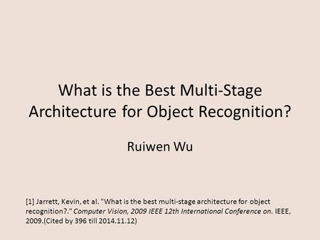 What is the Best Multi-Stage Architecture for Object Recognition? Ruiwen Wu [1] Jarrett, Kevin, et al. What is the best multi-stage architecture for object.