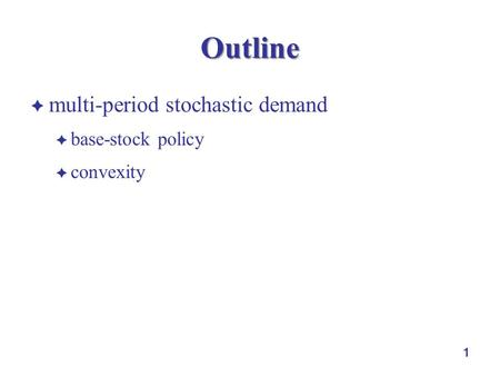 1 Outline  multi-period stochastic demand  base-stock policy  convexity.