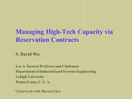Managing High-Tech Capacity via Reservation Contracts S. David Wu Lee A. Iacocca Professor and Chairman Department of Industrial and Systems Engineering.