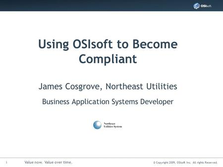 1 Value now. Value over time. © Copyright 2009, OSIsoft Inc. All rights Reserved. Using OSIsoft to Become Compliant James Cosgrove, Northeast Utilities.