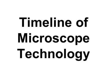 Timeline of Microscope Technology. Middle Ages - Castle Battles? - Source of glass? - Uses for glass? Timeline of microscope technology.