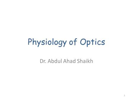 Physiology of Optics Dr. Abdul Ahad Shaikh 1. Objectives Describe the refraction of light as it passes through the eye to the retina, identifying the.