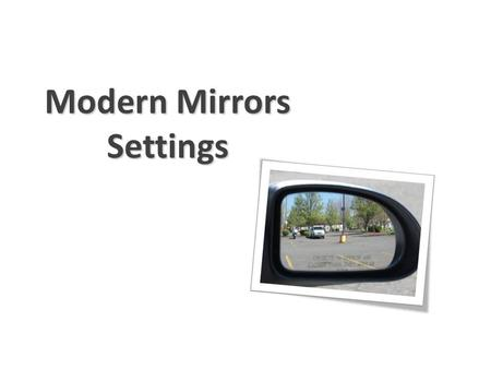 Modern Mirrors Settings. You need to know… how to adjust the inside and outside mirrors what space can & can't be viewed with mirrors exactly where the.
