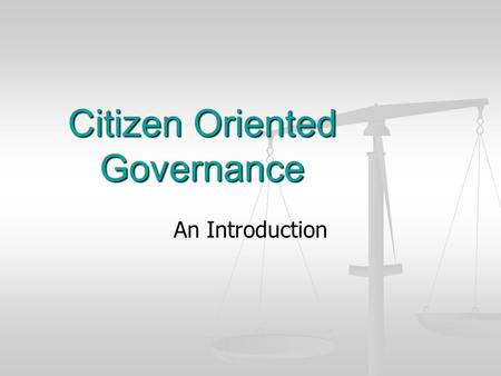 Citizen Oriented Governance An Introduction. Authority vs. Public Service Authoritarian State Authoritarian State Citizen is at the service of the State.