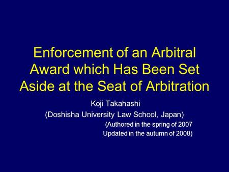 Enforcement of an Arbitral Award which Has Been Set Aside at the Seat of Arbitration Koji Takahashi (Doshisha University Law School, Japan) (Authored in.