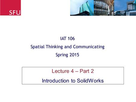 Lecture 4 – Part 2 Introduction to SolidWorks