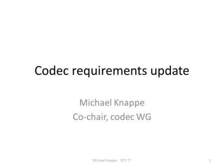 Codec requirements update Michael Knappe Co-chair, codec WG 1Michael Knappe IETF 77.