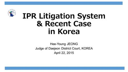 IPR Litigation System & Recent Case in Korea Hee-Young JEONG Judge of Daejeon District Court, KOREA April 22, 2015.