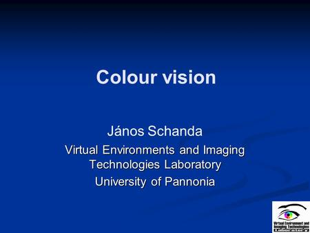 Colour vision János Schanda Virtual Environments and Imaging Technologies Laboratory University of Pannonia.