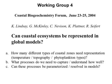 Working Group 4 Coastal Biogeochemistry Forum, June 23-25, 2004 K. Lindsay, G. McKinley, C. Nevison, K. Plattner, R. Seifert Can coastal ecosystems be.
