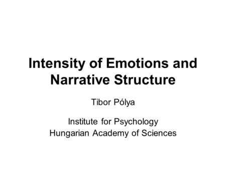 Intensity of Emotions and Narrative Structure Tibor Pólya Institute for Psychology Hungarian Academy of Sciences.