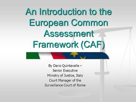 An Introduction to the European Common Assessment Framework (CAF) By Dario Quintavalle – Senior Executive Ministry of Justice, Italy Court Manager of the.