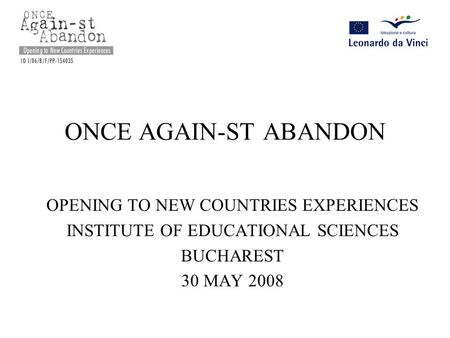 ONCE AGAIN-ST ABANDON OPENING TO NEW COUNTRIES EXPERIENCES INSTITUTE OF EDUCATIONAL SCIENCES BUCHAREST 30 MAY 2008.