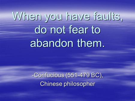 When you have faults, do not fear to abandon them. -Confucious (551-479 BC), Chinese philosopher.
