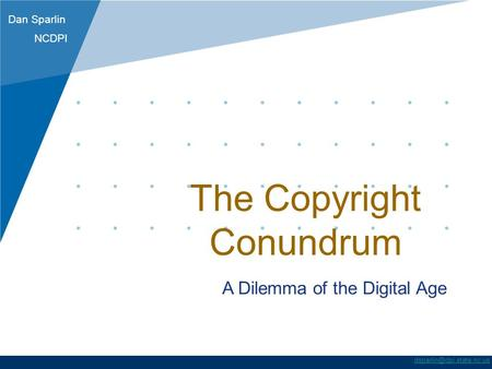 Dan Sparlin NCDPI The Copyright Conundrum A Dilemma of the Digital Age.
