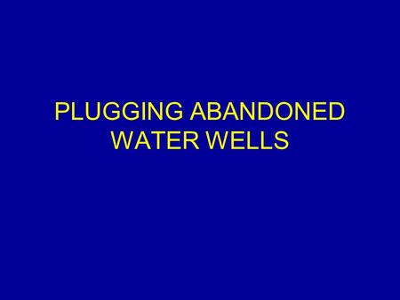 PLUGGING ABANDONED WATER WELLS. Introduction Abandoned water wells as a risk to our: –Safety –Water supply How can we plug these abandoned wells.