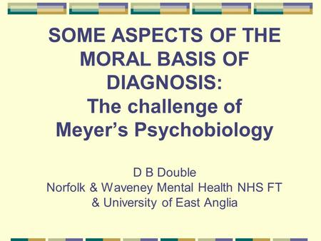 SOME ASPECTS OF THE MORAL BASIS OF DIAGNOSIS: The challenge of Meyer's Psychobiology D B Double Norfolk & Waveney Mental Health NHS FT & University of.