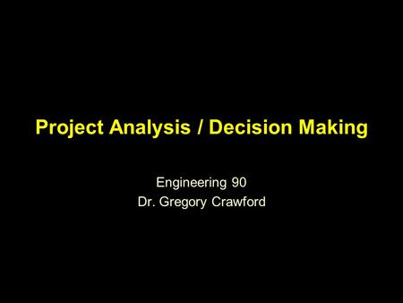 Project Analysis / Decision Making Engineering 90 Dr. Gregory Crawford.
