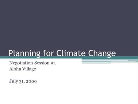 Planning for Climate Change Negotiation Session #1 Aloha Village July 31, 2009.