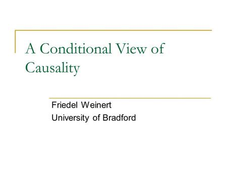 A Conditional View of Causality Friedel Weinert University of Bradford.