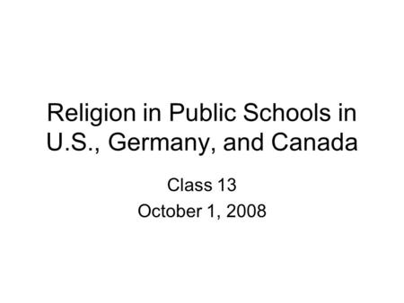 Religion in Public Schools in U.S., Germany, and Canada Class 13 October 1, 2008.