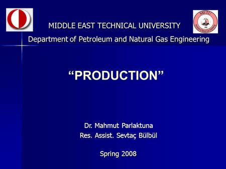 """PRODUCTION"" MIDDLE EAST TECHNICAL UNIVERSITY Spring 2008 Department of Petroleum and Natural Gas Engineering Dr. Mahmut Parlaktuna Res. Assist. Sevtaç."
