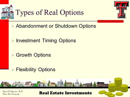 Real Estate Investments David M. Harrison, Ph.D. Texas Tech University Types of Real Options  Abandonment or Shutdown Options  Investment Timing Options.