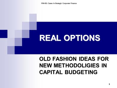 FIN 453: Cases In Strategic Corporate Finance 1 REAL OPTIONS OLD FASHION IDEAS FOR NEW METHODOLIGIES IN CAPITAL BUDGETING.
