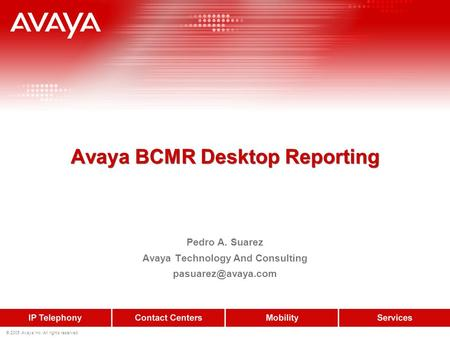 © 2005 Avaya Inc. All rights reserved. Avaya BCMR Desktop Reporting Pedro A. Suarez Avaya Technology And Consulting