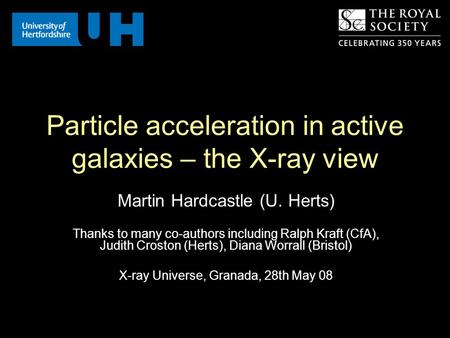 Particle acceleration in active galaxies – the X-ray view Martin Hardcastle (U. Herts) Thanks to many co-authors including Ralph Kraft (CfA), Judith Croston.