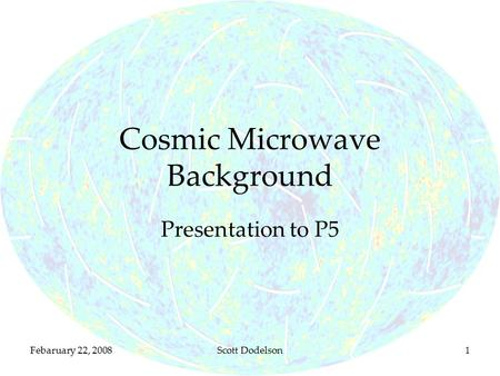 Febaruary 22, 2008Scott Dodelson1 Cosmic Microwave Background Presentation to P5.